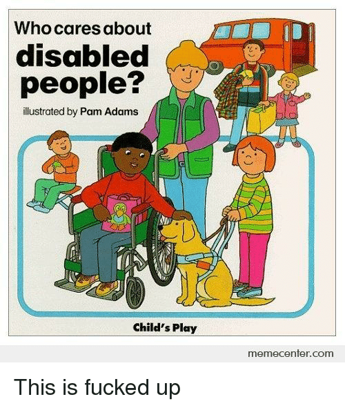 Child's Play: Who cares about  disabled  people?  illustrated by Pam Adams  Child's Play  memecenfer.com <p>This is fucked up</p>