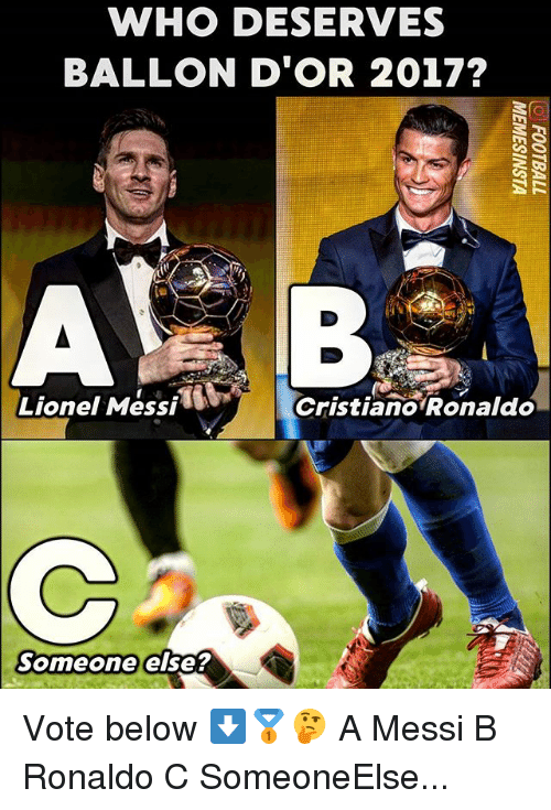 Memes, Lionel Messi, and Messi: WHO DESERVES  BALLON D'OR 2017?  Lionel Messi  Cristiano Ronaldeo  Someone else? Vote below ⬇️🥇🤔 A Messi B Ronaldo C SomeoneElse...