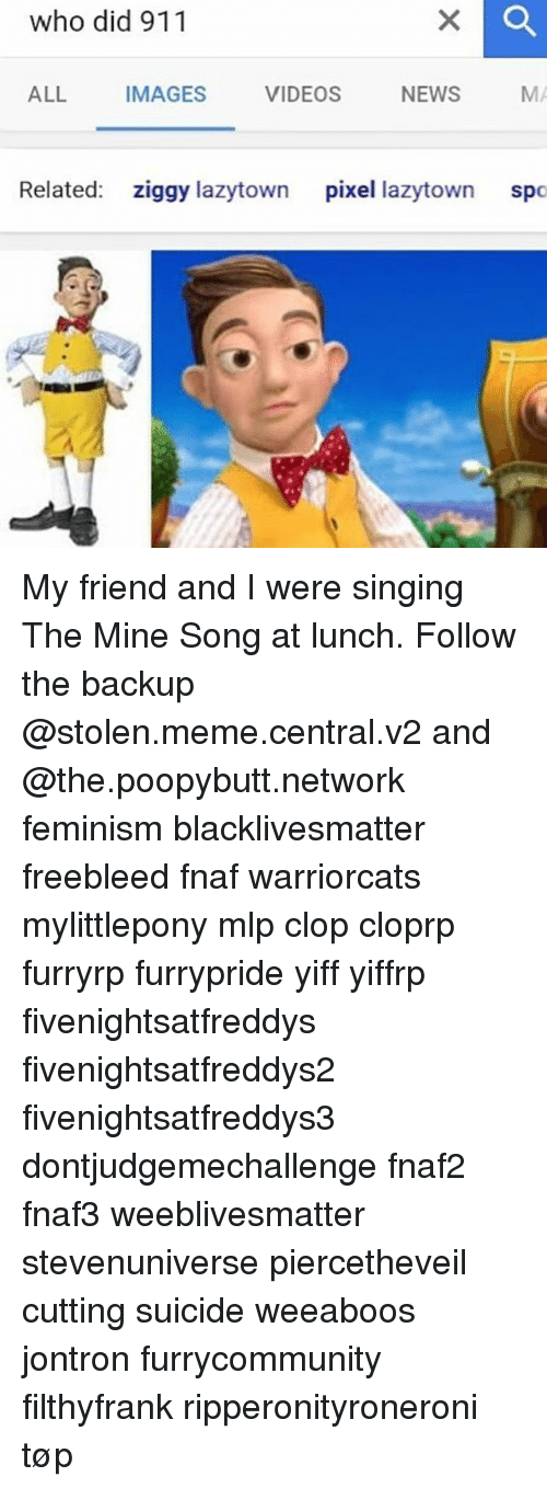 Relaters: who did 911  ALL  VIDEOS  IMAGES  NEWS  Related  ziggy lazytown  pixel lazytown  sp My friend and I were singing The Mine Song at lunch. Follow the backup @stolen.meme.central.v2 and @the.poopybutt.network feminism blacklivesmatter freebleed fnaf warriorcats mylittlepony mlp clop cloprp furryrp furrypride yiff yiffrp fivenightsatfreddys fivenightsatfreddys2 fivenightsatfreddys3 dontjudgemechallenge fnaf2 fnaf3 weeblivesmatter stevenuniverse piercetheveil cutting suicide weeaboos jontron furrycommunity filthyfrank ripperonityroneroni tøp