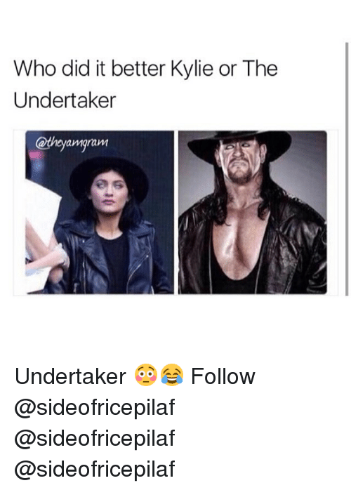 Undertaker: Who did it better Kylie or The  Undertaker  amarawM Undertaker 😳😂 Follow @sideofricepilaf @sideofricepilaf @sideofricepilaf