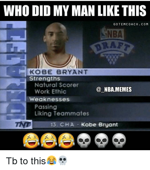 Nba Memes: WHO DID MY MAN LIKE THIS  GOTEMCOACH. COM  NBA  KOBE BRYANT  Strengths  Natural Score  Work Ethic  @ NBA.MEMES  weaknesses  Passing  Liking Teammates  13. CHA Kobe Bryant Tb to this😂💀