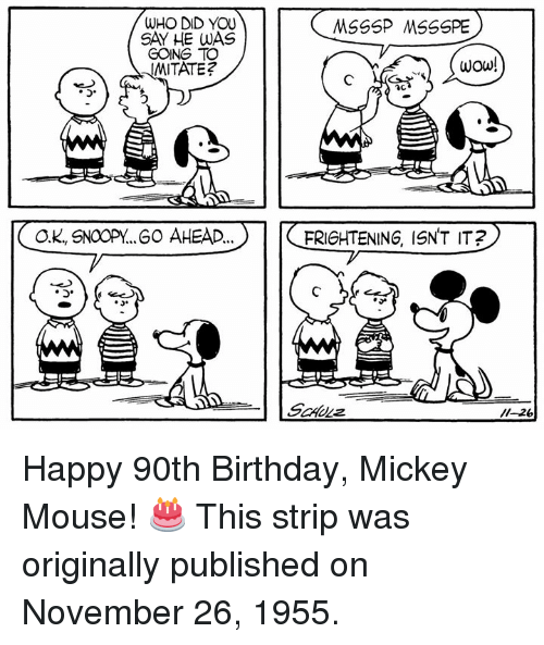 Mickey Mouse: WHO DID YOU  SAY HE WAS  GOING TO  WITATE?  wOw!  OK, SNOOPY..60 AHEAD..  FRIGHTENING, ISNT IT  o. Happy 90th Birthday, Mickey Mouse! 🎂 This strip was originally published on November 26, 1955.
