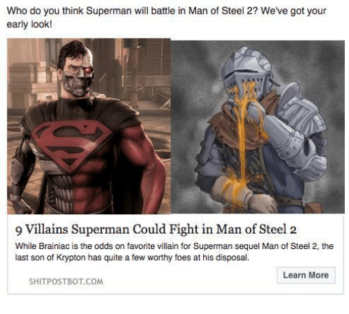 Superman, Quite, and Villain: Who do you think Superman will battle in Man of Steel 2? We've got your  early look!  9 Villains Superman Could Fight in Man of Steel2  While Brainiac is the odds on favorite villain for Superman sequel Man of Steel 2, the  last son of Krypton has quite a few worthy foes at his disposal.  Learn More  SHITPOSTBOT.COM