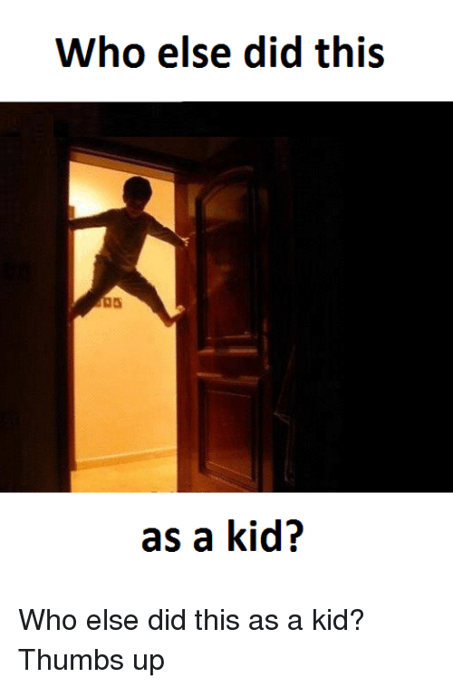 Memes, 🤖, and Thumbs Up: Who else did this  as a kid? Who else did this as a kid? Thumbs up
