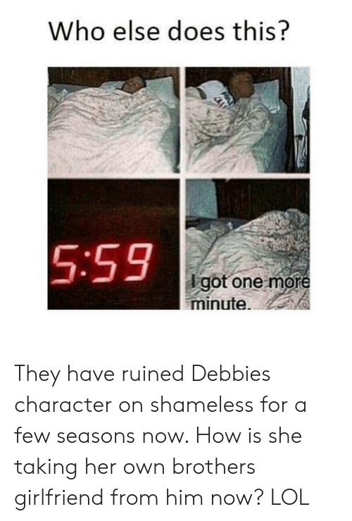 Lol, Shameless, and Girl Memes: Who else does this?  5:59  dgot one more  minute. They have ruined Debbies character on shameless for a few seasons now. How is she taking her own brothers girlfriend from him now? LOL