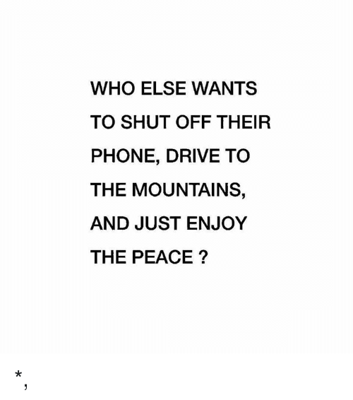 Phone, Drive, and Peace: WHO ELSE WANTS  TO SHUT OFF THEIR  PHONE, DRIVE TO  THE MOUNTAINS,  AND JUST ENJOY  THE PEACE? *,