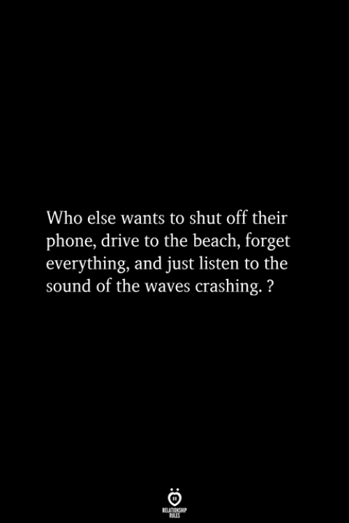 Crashing: Who else wants to shut off their  phone, drive to the beach, forget  everything, and just listen to the  sound of the waves crashing.?