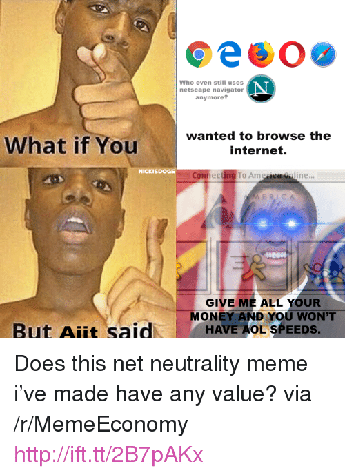 """Internet, Meme, and Money: Who even still uses  netscape navigator  anymore?  What if Youwanted to browse the  internet.  NICKISDOGE  Connecting To Ame  ine..  ME RICA  GIVE ME ALL YOUR  MONEY AND YOU WON'T  But Ajit saidHAVE AOL SPEEDS <p>Does this net neutrality meme i've made have any value? via /r/MemeEconomy <a href=""""http://ift.tt/2B7pAKx"""">http://ift.tt/2B7pAKx</a></p>"""