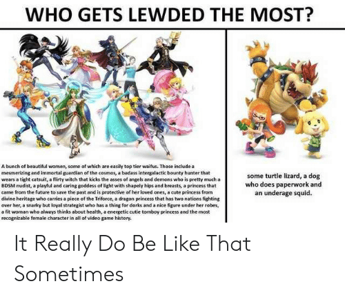 Be Like, Beautiful, and Cute: WHO GETS LEWDED THE MOST?  A bunch of beautiful women, some of which are easily top tier waifus. Those include a  mesmerizing and immortal guardian of the cosmos, a badass intergalactic bounty hunter that  wears a tight catsuit, a flirty witch that kicks the asses of angels and demons who is pretty much a  BDSM nudist, a playful and caring goddess of light with shapely hips and breasts, a princess that  came from the future to save the past and is protective of her loved ones, a cute princess from  divine heritage who carries a plece of the Triforce, a dragon princess that has two nations fighting  over her, a snarky but loyal strategist who has a thing for dorks and a nice figure under her robes,  a fit woman who always thinks about health, a energetic cutie tomboy princess and the most  recognizable female character in all of video game history.  some turtle lizard, a dog  who does paperwork and  an underage squid. It Really Do Be Like That Sometimes
