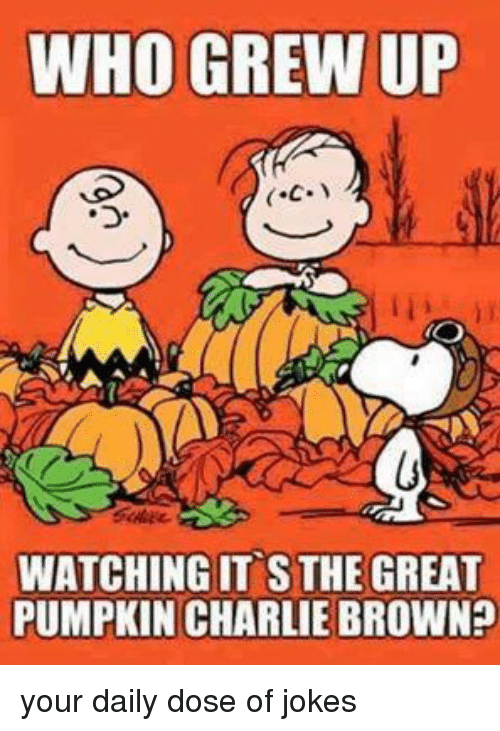 Charlie, Dank, and Ups: WHO GREW UP  C.  WATCHING IT S THE GREAT  PUMPKIN CHARLIE BROWN your daily dose of jokes