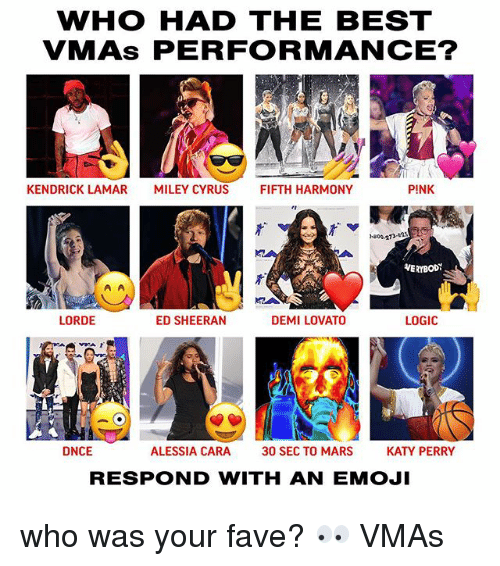 pinkly: WHO HAD THE BEST  VMAs PERFORMANCE?  KENDRICK LAMAR  MILEY CYRUS  FIFTH HARMONY  PINK  -800-273-as  VERYBODY  LORDE  ED SHEERAN  DEMI LOVATO  LOGIC  IA  フ「  DNCE  ALESSIA CARA  30 SEC TO MARS  KATY PERRY  RESPOND WITH AN EMOJI who was your fave? 👀 VMAs