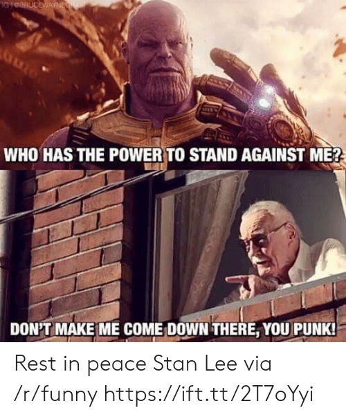 against me: WHO HAS THE POWER TO STAND AGAINST ME?  DON'T MAKE ME COME: DOWN THERE, YOU PUNK Rest in peace Stan Lee via /r/funny https://ift.tt/2T7oYyi