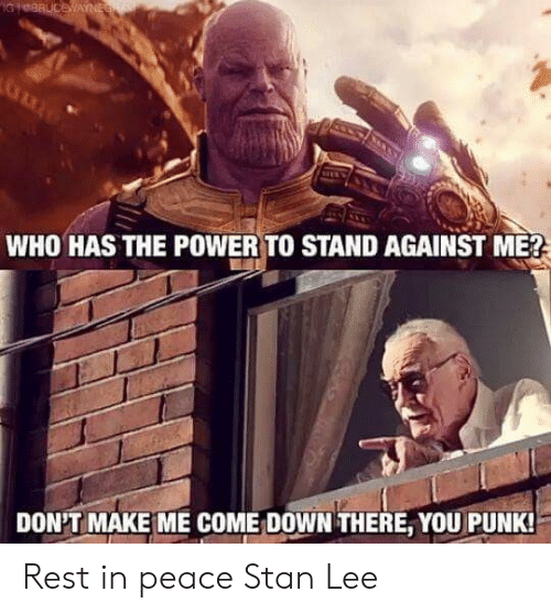 against me: WHO HAS THE POWER TO STAND AGAINST ME?  DON'T MAKE ME COME: DOWN THERE, YOU PUNK Rest in peace Stan Lee