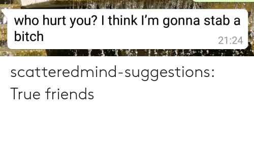 Who Hurt You: who hurt you? I think I'm gonna stab a  bitch  21:24 scatteredmind-suggestions:  True friends