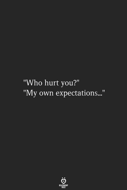"""Who Hurt You: """"Who hurt you?""""  """"My own expectations..."""