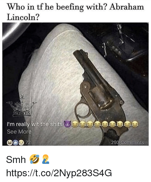 Beefing: Who in tf he beefing with? Abraham  Lincoln?  I'm really wit the shits  See More  y wit the shitsaes  293  Comments Smh 🤣🤦♂️ https://t.co/2Nyp283S4G