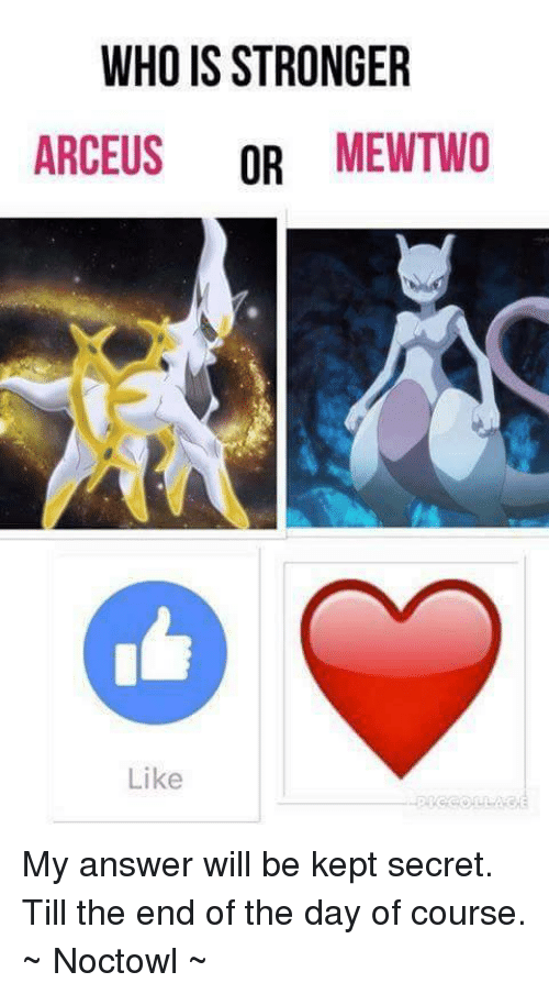 arceus: WHO IS STRONGER  ARCEUS  OR  MEWTWO  Like My answer will be kept secret. Till the end of the day of course. ~ Noctowl ~