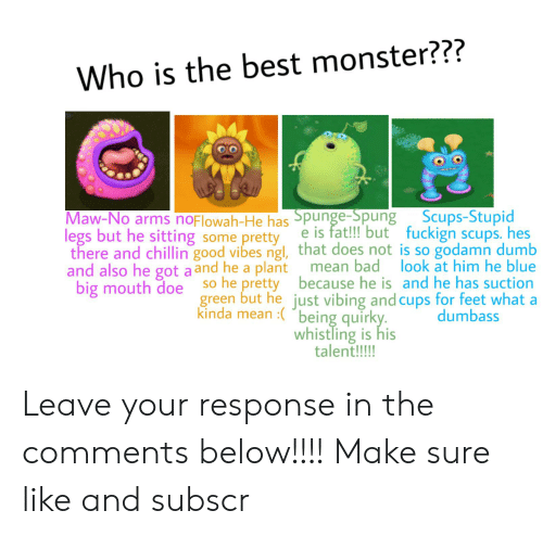 Bad, Doe, and Dumb: Who is the best monster???  Spunge-Spung Scups-Stupid  e is fat!!! but fuckign scups. hes  there and chillin good vibes ngl, that does not is so godamn dumb  mean bad look at him he blue  so he pretty because he is and he has suction  green but he just vibing and cups for feet what a  dumbass  Maw-No arms noflowah-He has  legs but he sitting some pretty  and also he got a and he a plant  big mouth doe  kinda mean :being quirky.  whistling is his  talent!!!! Leave your response in the comments below!!!! Make sure like and subscr