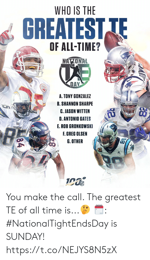 Rob: WHO IS THE  GREATEST TE  OF ALL-TIME?  udde  NATIONAL  DAY  A. TONY GONZALEZ  B. SHANNON SHARPE  C. JASON WITTEN  D.ANTONIO GATES  E.ROB GRONKOWSKI  CHARGERS  F. GREG OLSEN  G. OTHER  88  84 You make the call. The greatest TE of all time is...🤔  🗓: #NationalTightEndsDay is SUNDAY! https://t.co/NEJYS8N5zX