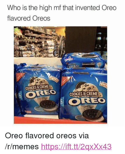 """Cookies, Memes, and Oreo: Who is the high mf that invented Oreo  flavored Oreos  EDIT  COOKIES &CREME  ORE , COOKİES&CREME  물 OREO  ALE <p>Oreo flavored oreos via /r/memes <a href=""""https://ift.tt/2qxXx43"""">https://ift.tt/2qxXx43</a></p>"""