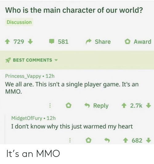 main character: Who is the main character of our world?  Discussion  729  Award  Share  581  BEST COMMENTS  Princess_Vappy 12h  We all are. This isn't a single player game. It's an  ММО.  Reply  2.7k  MidgetOfFury 12h  I don't know why this just warmed my heart  682 It's an MMO