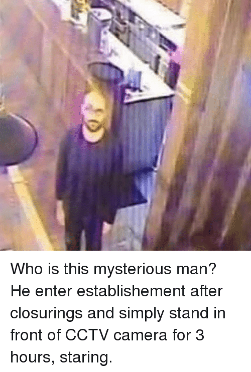 Camera, Dank Memes, and Who: Who is this mysterious man? He enter establishement after closurings and simply stand in front of CCTV camera for 3 hours, staring.
