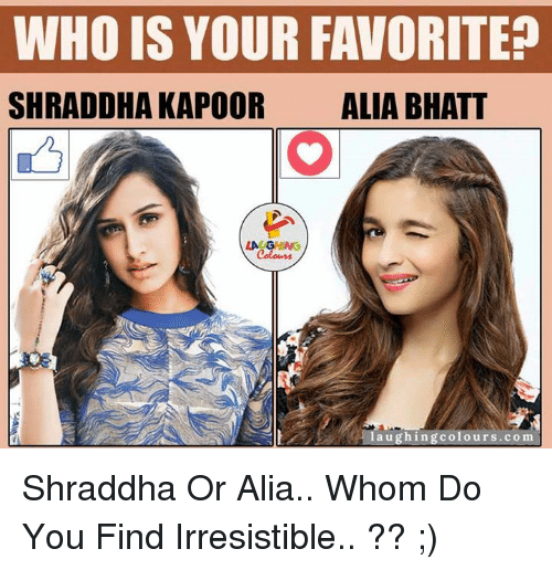 irresistable: WHO IS YOUR FAVORITE  SHRADDHA KAPOOR  ALIA BHATT  LA GHNG  aughingcolours.com Shraddha Or Alia.. Whom Do You Find Irresistible.. ?? ;)
