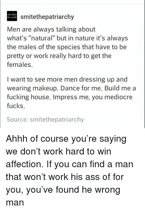 """Ass, Fucking, and Makeup: who kiled  the world  smitethepatriarchy  Men are always talking about  what's """"natural"""" but in nature it's always  the males of the species that have to be  pretty or work really hard to get the  females  I want to see more men dressing up and  wearing makeup. Dance for me. Build me a  fucking house. Impress me, you mediocre  fucks.  Source: smitethepatriarchy Ahhh of course you're saying we don't work hard to win affection. If you can find a man that won't work his ass of for you, you've found he wrong man"""