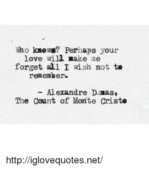 the count: Who know? Perhaps your  love will make me  forget all I wish not te  remember.  Al exandre Dmas,  The Count of Monte Criste http://iglovequotes.net/