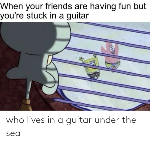 Guitar: who lives in a guitar under the sea