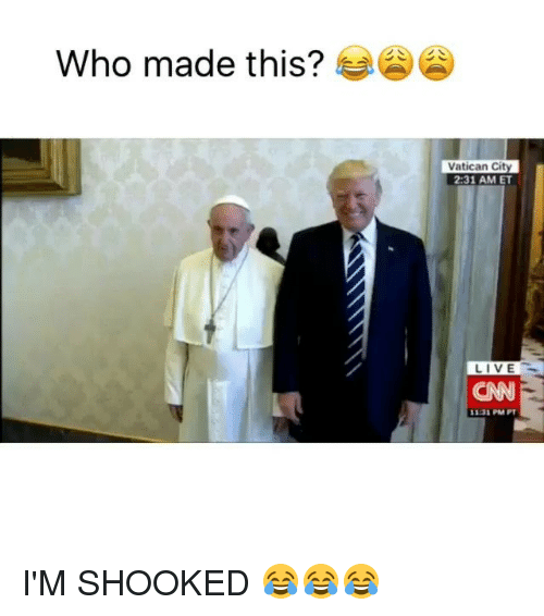 Funny, Live, and Vatican: Who made this?  Vatican City  2:31 AM ET  LIVE I'M SHOOKED 😂😂😂