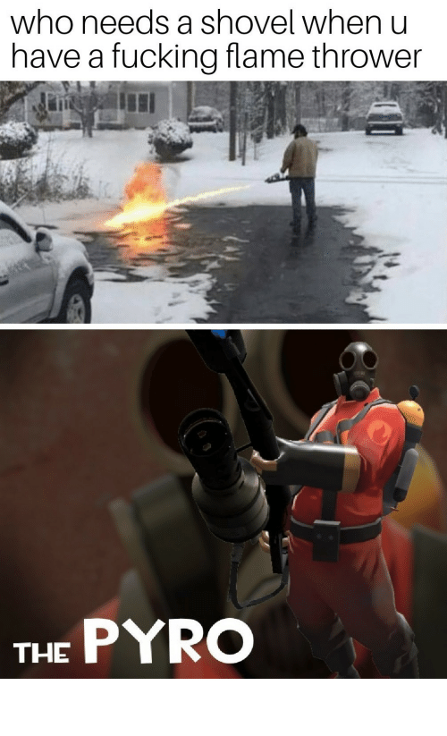 Pyro: who needs a shovel when u  have a fucking flame thrower  THE PYRO pro gamer move