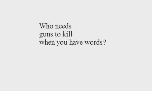 Guns, Who, and Words: Who needs  guns to kill  when you have words?