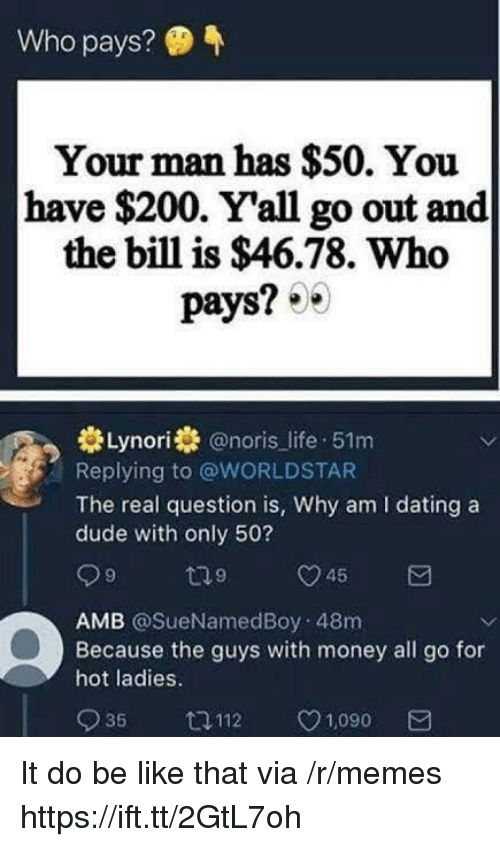 Bailey Jay, Be Like, and Dating: Who pays?  Your man has $50. You  have $200. Yall go out and  the bill is $46.78. Who  pays? 0  Lynori @noris life 51m  Replying to @WORLDSTAR  The real question is, Why am I dating a  dude with only 50?  AMB @SueNamedBoy 48m  Because the guys with money all go for  hot ladies.  935 ロ112 1,090 It do be like that via /r/memes https://ift.tt/2GtL7oh