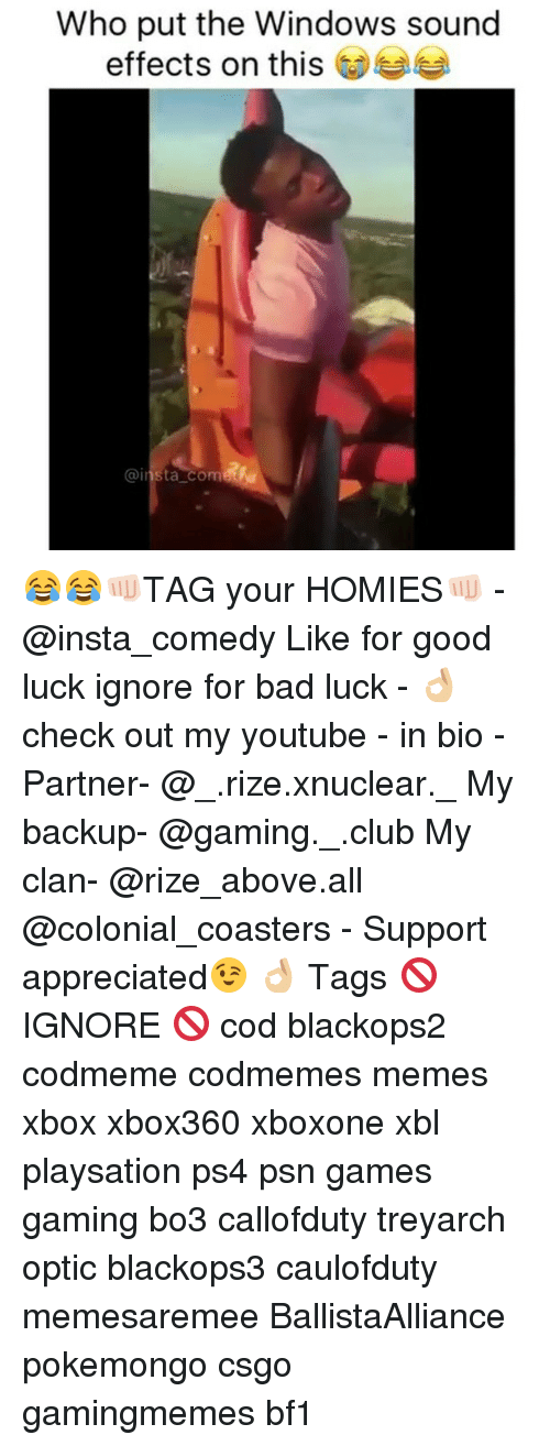 Insta Comedy: Who put the Windows sound  effects on this  @insta com 😂😂👊🏻TAG your HOMIES👊🏻 - @insta_comedy Like for good luck ignore for bad luck - 👌🏼check out my youtube - in bio - Partner- @_.rize.xnuclear._ My backup- @gaming._.club My clan- @rize_above.all @colonial_coasters - Support appreciated😉 👌🏼 Tags 🚫 IGNORE 🚫 cod blackops2 codmeme codmemes memes xbox xbox360 xboxone xbl playsation ps4 psn games gaming bo3 callofduty treyarch optic blackops3 caulofduty memesaremee BallistaAlliance pokemongo csgo gamingmemes bf1