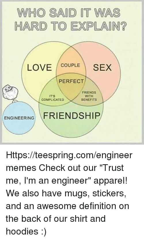 """hard to explain: WHO SAID IT WAS  HARD TO EXPLAIN  LOVE COUPLE  SEX  PERFECT  FRIENDS  WITH  COMPLICATED  BENEFITS  ENGINEERING  FRIENDSHIP Https://teespring.com/engineermemes  Check out our """"Trust me, I'm an engineer"""" apparel! We also have mugs, stickers, and an awesome definition on the back of our shirt and hoodies :)"""