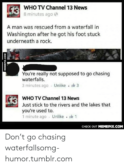 tv channel: WHO-T  WHO TV Channel 13 News  13  8 minutes ago  A man was rescued from a waterfall in  Washington after he got his foot stuck  underneath a rock.  You're really not supposed to go chasing  waterfalls.  3 minutes ago - Unlike  3  WHO TO  WHO TV Channel 13 News  13  Just stick to the rivers and the lakes that  you're used to.  1 minute ago  Unlike 1  CHECK OUT MEMEPIX.COM  MEMEPIX.COM Don't go chasing waterfallsomg-humor.tumblr.com
