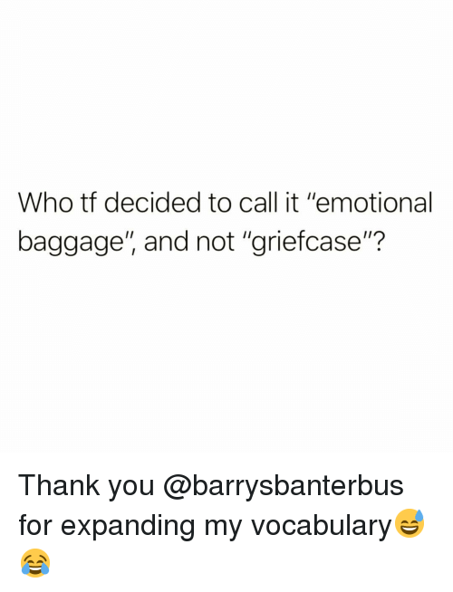 """Funny, Thank You, and Who: Who tf decided to call it """"emotional  baggage"""", and not """"griefcase""""? Thank you @barrysbanterbus for expanding my vocabulary😅😂"""