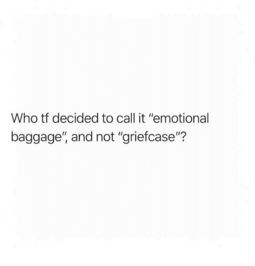 """Who, Call, and Baggage: Who tf decided to call it """"emotional  baggage"""", and not """"griefcase""""?"""