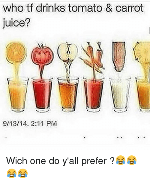 Funny, Juice, and Tomato: who tf drinks tomato & carrot  juice?  9/13/14, 2:11 PM Wich one do y'all prefer ?😂😂😂😂