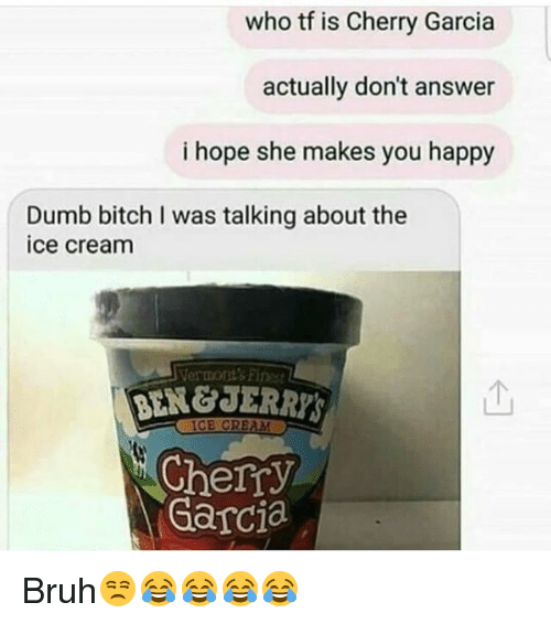 Bitch, Bruh, and Dumb: who tf is Cherry Garcia  actually don't answer  i hope she makes you happy  Dumb bitch I was talking about the  ice cream  Vermont's Fines  个  Cherry  Garcia Bruh😒😂😂😂😂