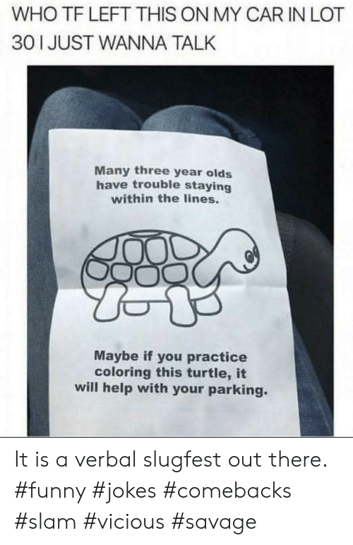 funny jokes: WHO TF LEFT THIS ON MY CAR IN LOT  30 1 JUST WANNA TALK  Many three year olds  have trouble staying  within the lines.  Maybe if you practice  coloring this turtle, it  will help with your parking. It is a verbal slugfest out there. #funny #jokes #comebacks #slam #vicious #savage