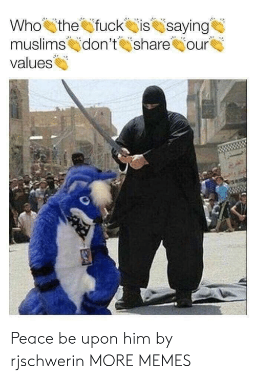 values: Who the fuck issaying  muslimskjdon't İsharehjour  values Peace be upon him by rjschwerin MORE MEMES