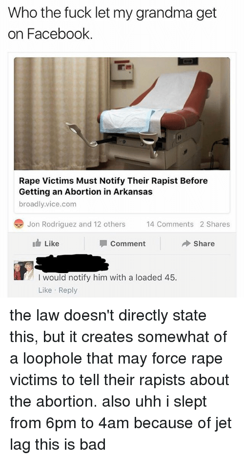 Rapeing: Who the fuck let my grandma get  on Facebook.  Rape Victims Must Notify Their Rapist Before  Getting an Abortion in Arkansas  broadly.vice.com  Jon Rodriguez and 12 others  4 Comments 2 Shares  14 Comments 2 Shares  Like  Comment  Share  I would notify him with a loaded 45.  Like Reply the law doesn't directly state this, but it creates somewhat of a loophole that may force rape victims to tell their rapists about the abortion. also uhh i slept from 6pm to 4am because of jet lag this is bad
