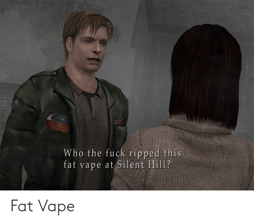 who the fuck: Who the fuck ripped this  fat vape at Silent Hill? Fat Vape