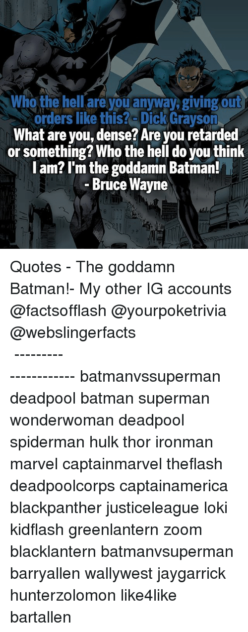 Lokie: Who the hell are you anyway, giving out  orders like this? Dick Grayson  What are you, dense? Are you retarded  or something? Who the hell do you think  l am? I'm the goddamn Batman!  Bruce Wayne  i0 ▲Quotes▲ - The goddamn Batman!- My other IG accounts @factsofflash @yourpoketrivia @webslingerfacts ⠀⠀⠀⠀⠀⠀⠀⠀⠀⠀⠀⠀⠀⠀⠀⠀⠀⠀⠀⠀⠀⠀⠀⠀⠀⠀⠀⠀⠀⠀⠀⠀⠀⠀⠀⠀ ⠀⠀--------------------- batmanvssuperman deadpool batman superman wonderwoman deadpool spiderman hulk thor ironman marvel captainmarvel theflash deadpoolcorps captainamerica blackpanther justiceleague loki kidflash greenlantern zoom blacklantern batmanvsuperman barryallen wallywest jaygarrick hunterzolomon like4like bartallen