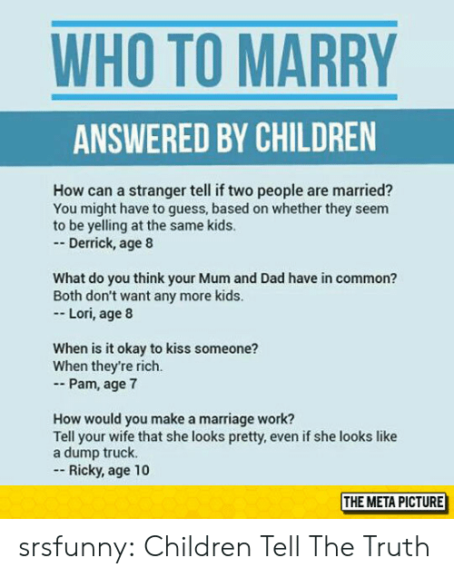 pam: WHO TO MARRY  ANSWERED BY CHILDREN  How can a stranger tell if two people are married?  You might have to guess, based on whether they seem  to be yelling at the same kids.  - Derrick, age 8  What do you think your Mum and Dad have in common?  Both don't want any more kids  Lori, age 8  When is it okay to kiss someone?  When they're rich.  - Pam, age 7  How would you make a marriage work?  Tell your wife that she looks pretty, even if she looks like  a dump truck.  Ricky, age 10  THE METAPICTURE srsfunny:  Children Tell The Truth