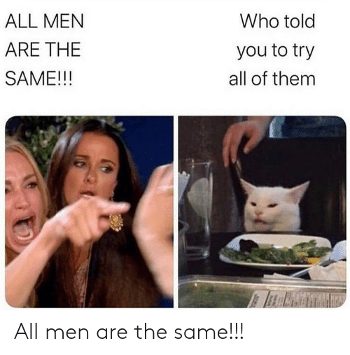 All Of Them: Who told  ALL MEN  ARE THE  you to try  SAME!!!  all of them All men are the same!!!