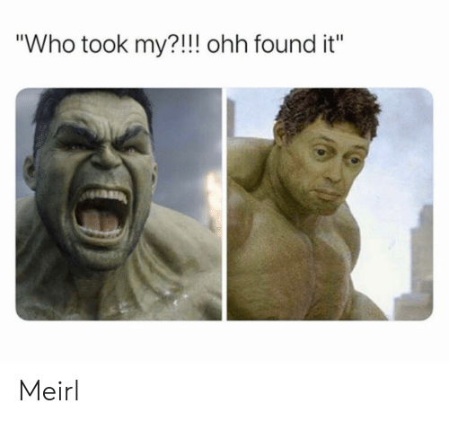 """MeIRL, Who, and Ohh: """"Who took my?!!! ohh found it"""" Meirl"""