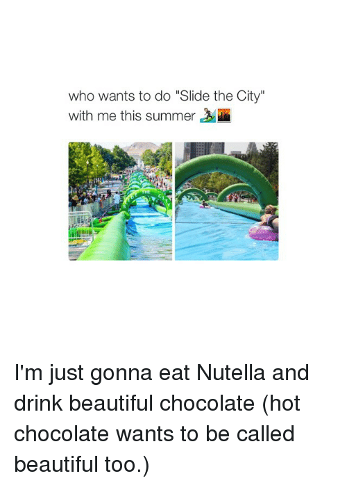 Who Wants To Do Slide The City I M Just Gonna Eat Nutella And Drink